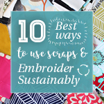 10 Best Ways to Use Scraps and Embroider Sustainably